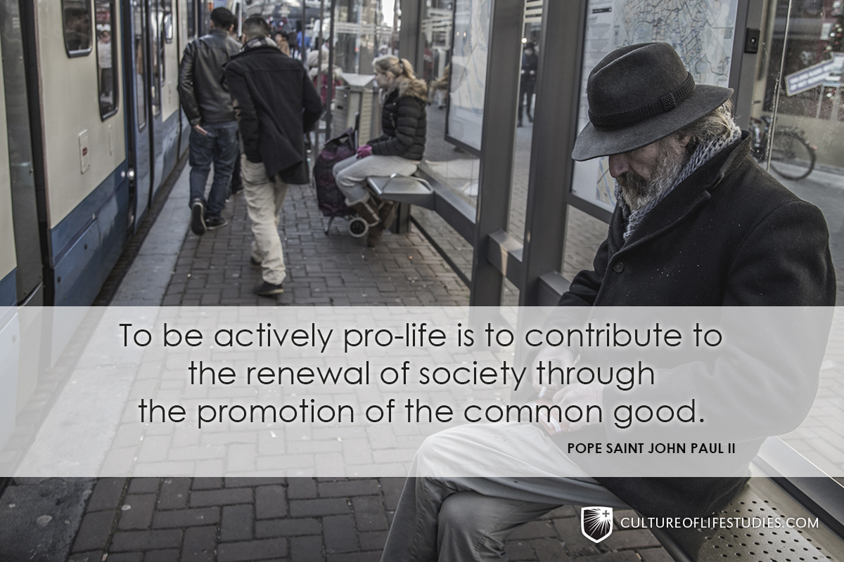 """""""To be actively pro-life is to contribute to the renewal of society through the promotion of the common good.""""—Pope Saint John Paul II"""