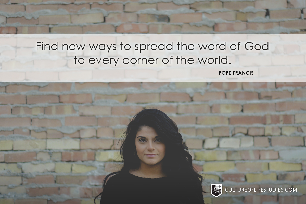 """""""Find new ways to spread the word of God to every corner of the world.""""—Pope Francis"""