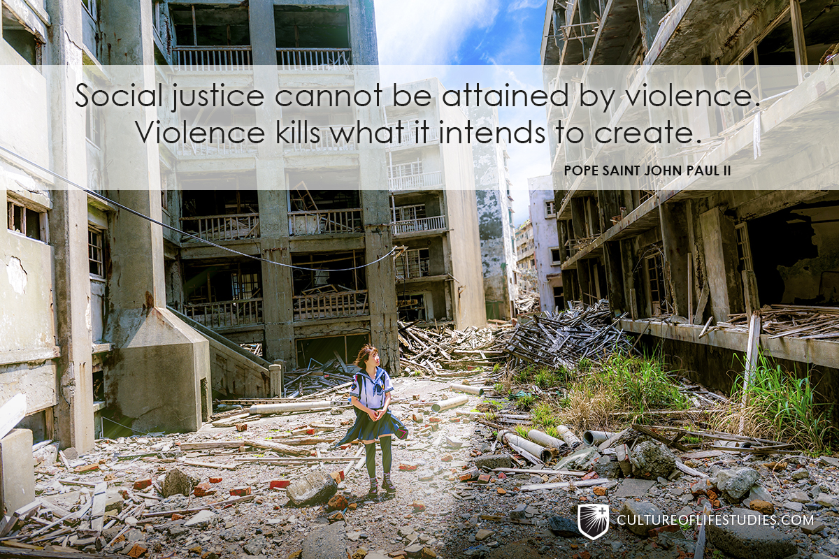 """""""Social justice cannot be attained by violence. Violence kills what it intends to create.""""—Pope Saint John Paul II"""