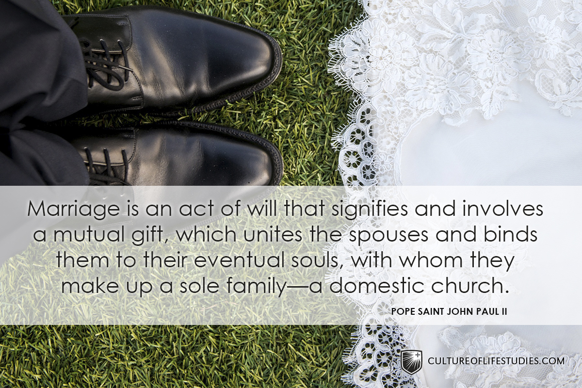 """""""Marriage is an act of will that signifies and involves a mutual gift, which unites the spouses and binds them to their eventual souls, with whom they make up a sole family—a domestic church.""""—Pope Saint John Paul II"""