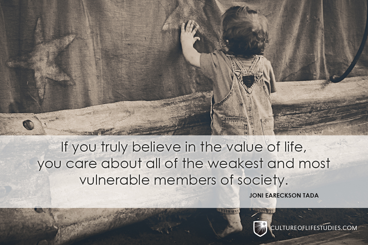 """""""If you truly believe in the value of life, you care about all of the weakest and most vulnerable members of society.""""—Joni Eareckson Tada"""