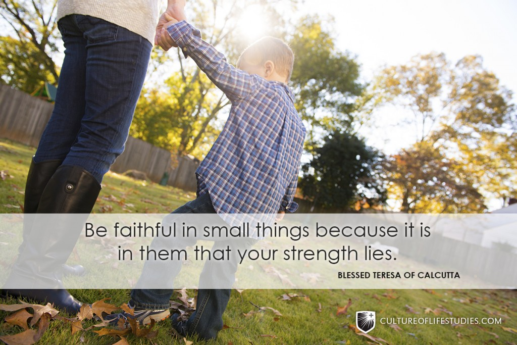 """Be Faithful In Small Things Because It Is In Them That Your Strength Lies.""—Mother Teresa"