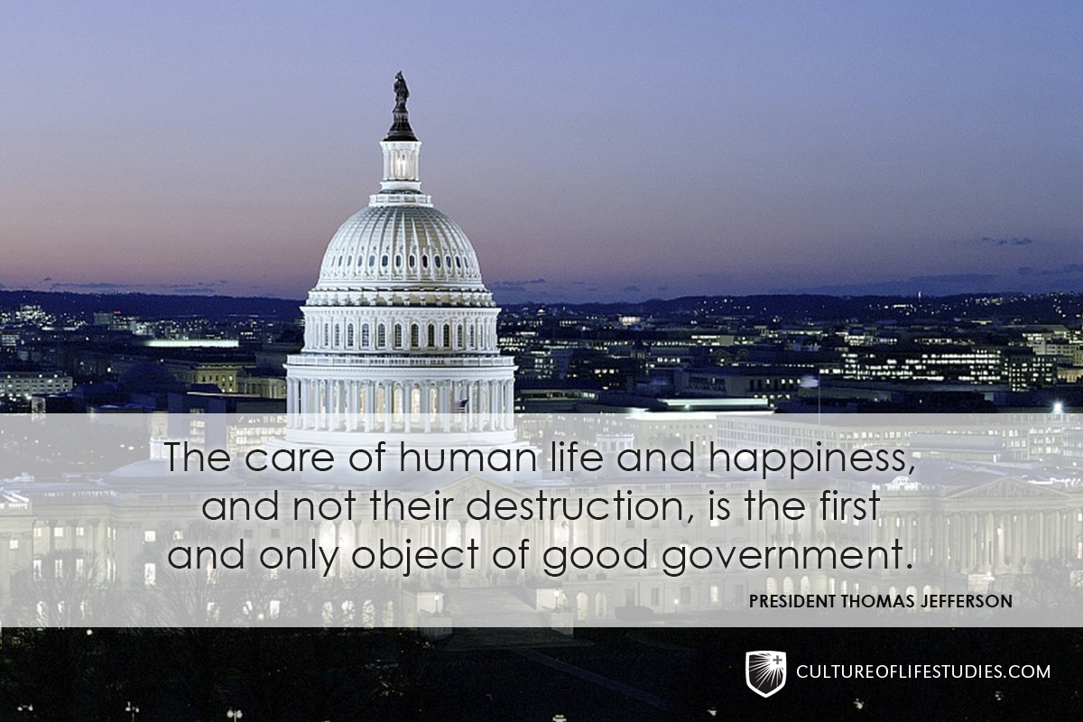 """""""The care of human life and happiness, and not their destruction, is the first and only object of good government.""""—President Thomas Jefferson"""