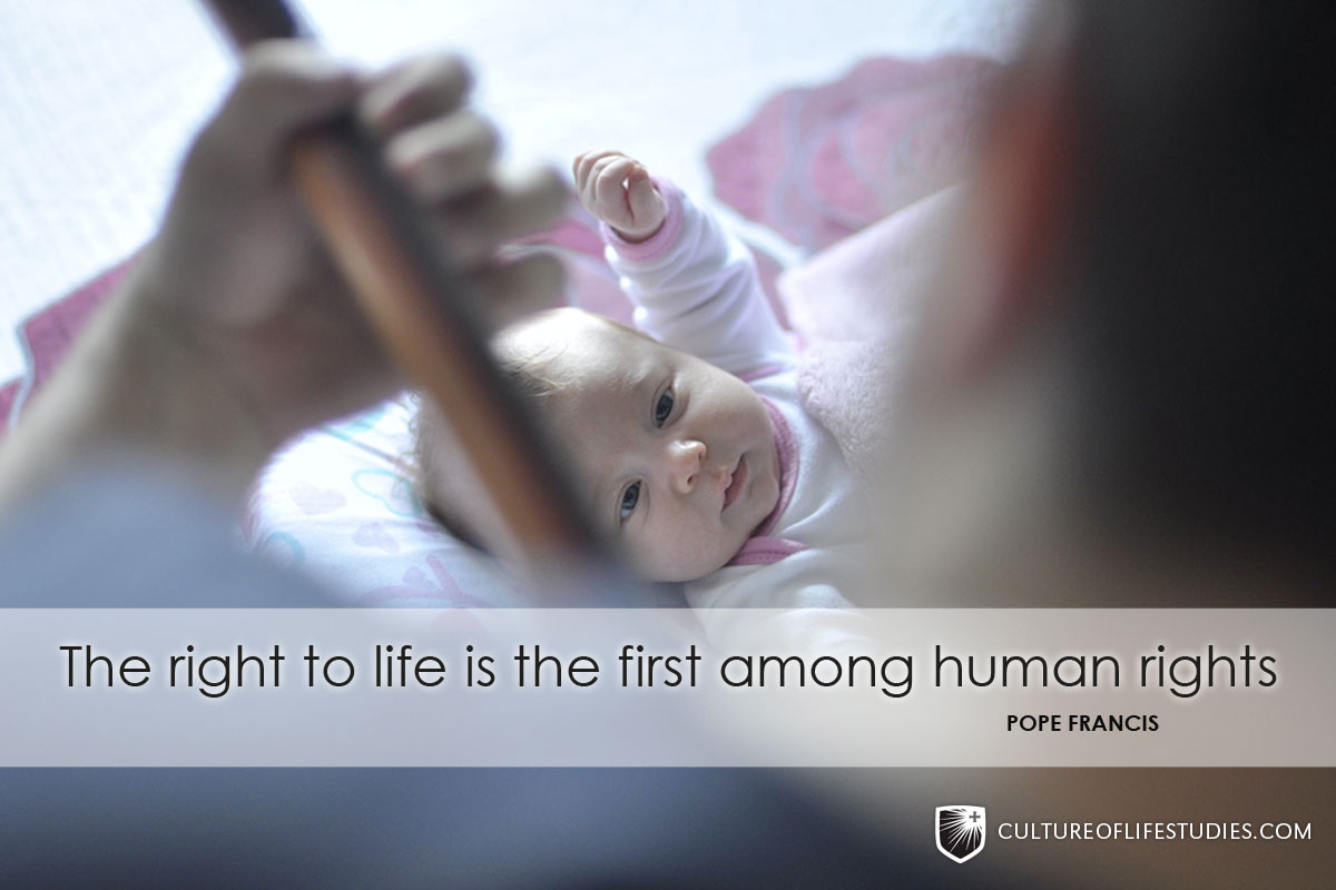 """""""The right to life is the first among human rights.""""—Pope Francis"""