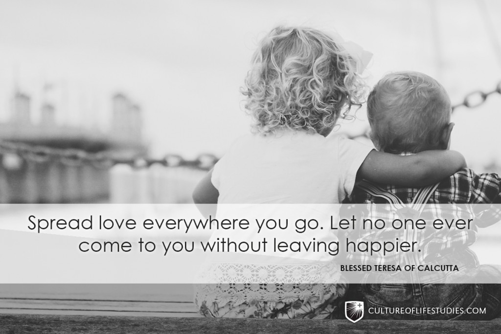 """Spread love everywhere you go. Let no one ever come to you without leaving happier.""—Mother Teresa"