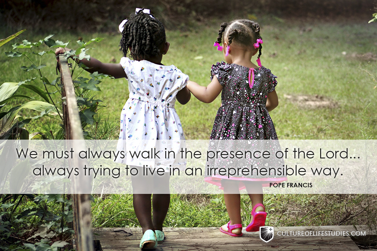 """""""We must always walk in the presence of the Lord, in the light of the Lord, always trying to live in an irreprehensible way.""""—Pope Francis"""