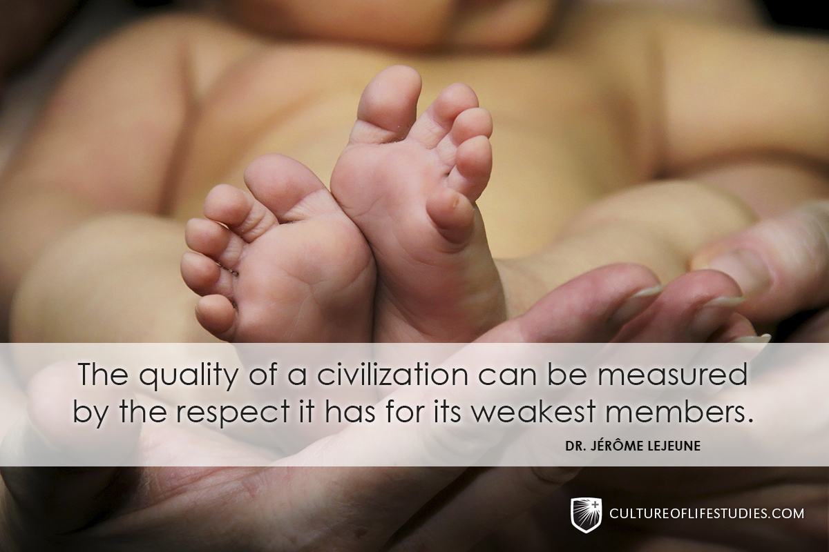 """The quality of a civilization can be measured by the respect it has for its weakest members."" —Dr. Jérôme Lejeune"
