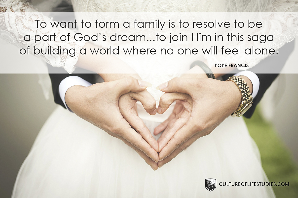 """To want to form a family is to resolve to be a part of God's dream…to join Him in this saga of building a world where no one will feel alone."" —Pope Francis"