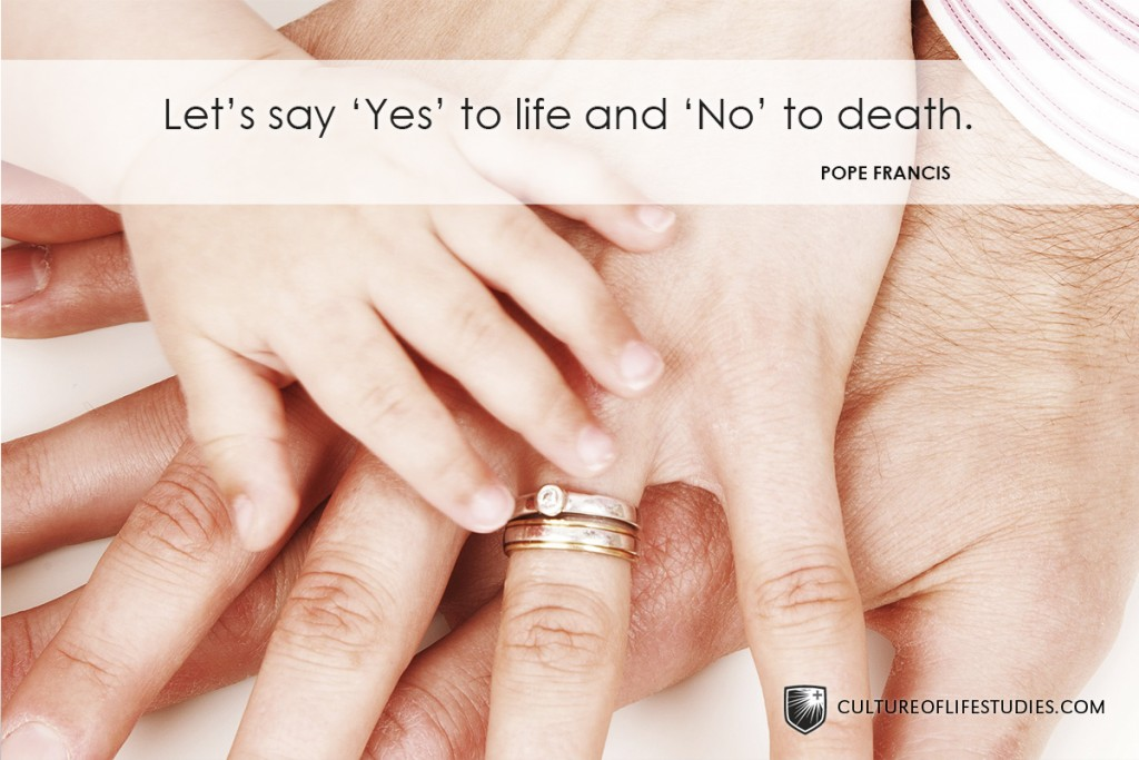 """""""Let's say 'Yes' to life, and 'No' to death."""" —Pope Francis"""