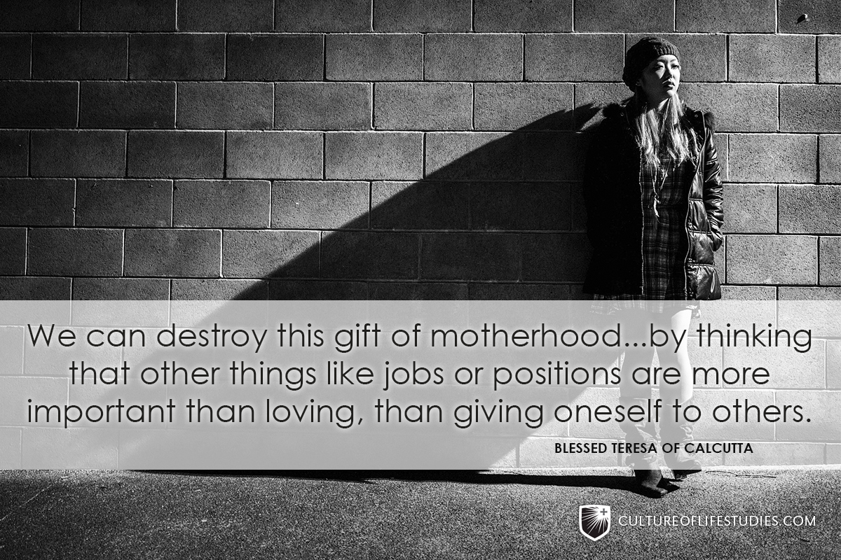 """We can destroy this gift of motherhood…by thinking that other things like jobs or positions are more important than loving, than giving oneself to others."" —Blessed Teresa of Calcutta"