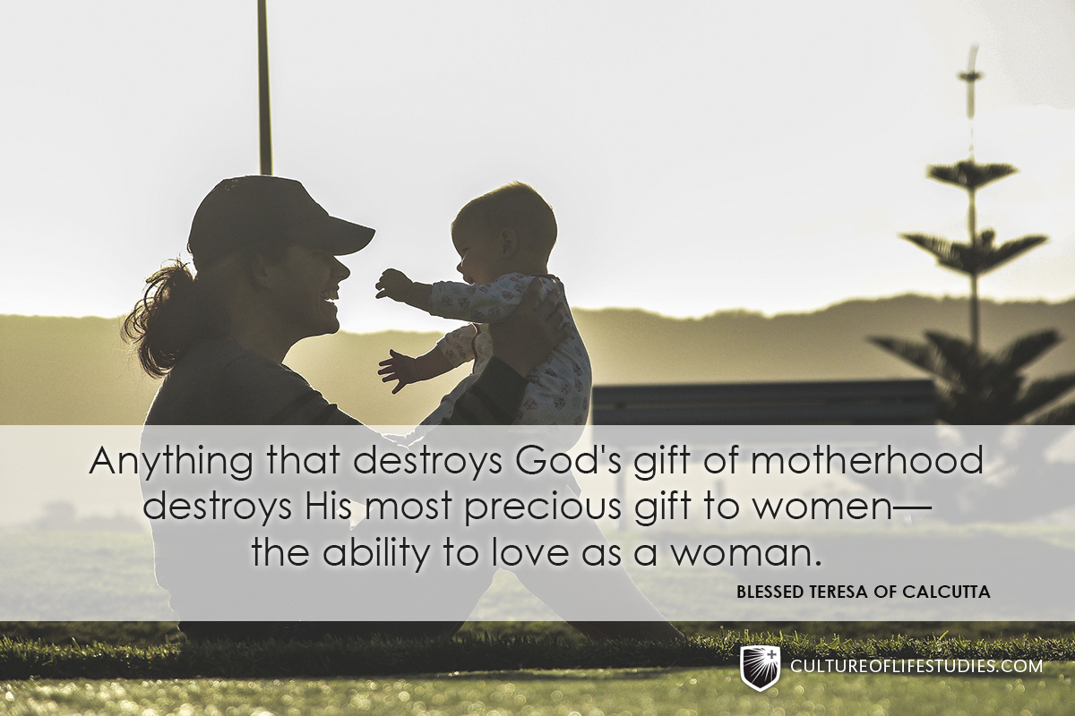 """Anything that destroys God's gift of motherhood destroys His most precious gift to women—the ability to love as a woman."" —Blessed Teresa of Calcutta"