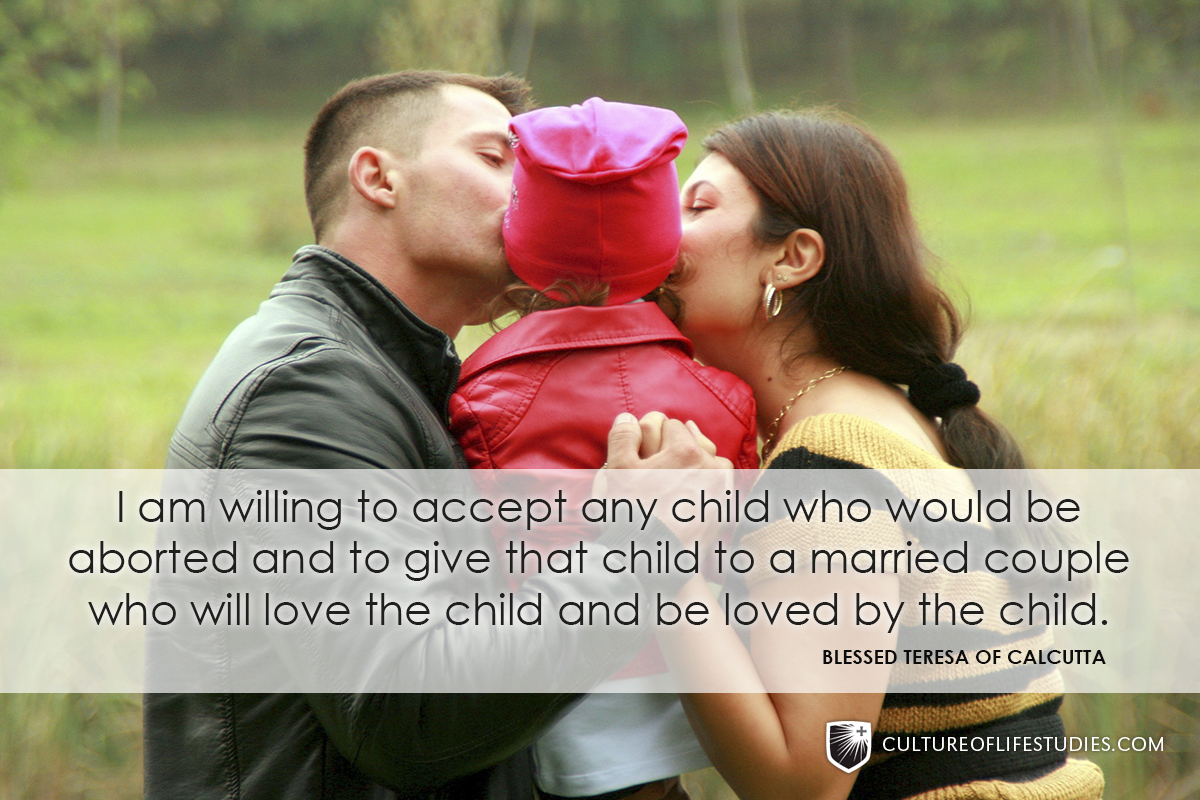 """I am willing to accept any child who would be aborted and to give that child to a married couple who will love the child and be loved by the child."" —Blessed Teresa of Calcutta"