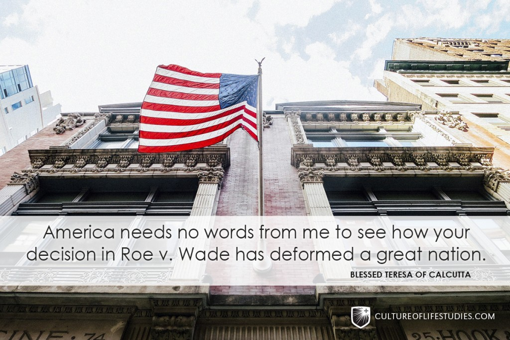 """""""America needs no words from me to see how your decision in Roe v. Wade has deformed a great nation.""""—Blessed Teresa of Calcutta"""